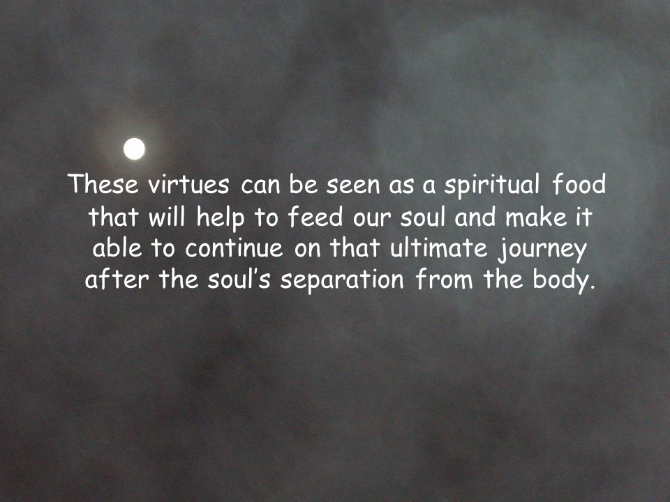 These virtues can be seen as a spiritual food that will help to feed our soul and make it able to continue on that ultimate journey after the soul's separation from the body.