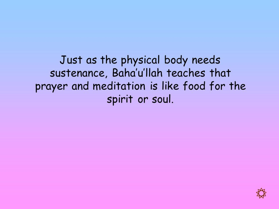 Just as the physical body needs sustenance, Baha'u'llah teaches that prayer and meditation is like food for the spirit or soul.