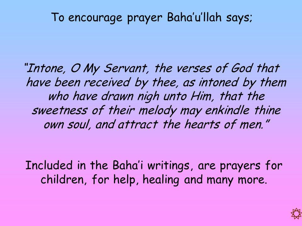 To encourage prayer Baha'u'llah says;