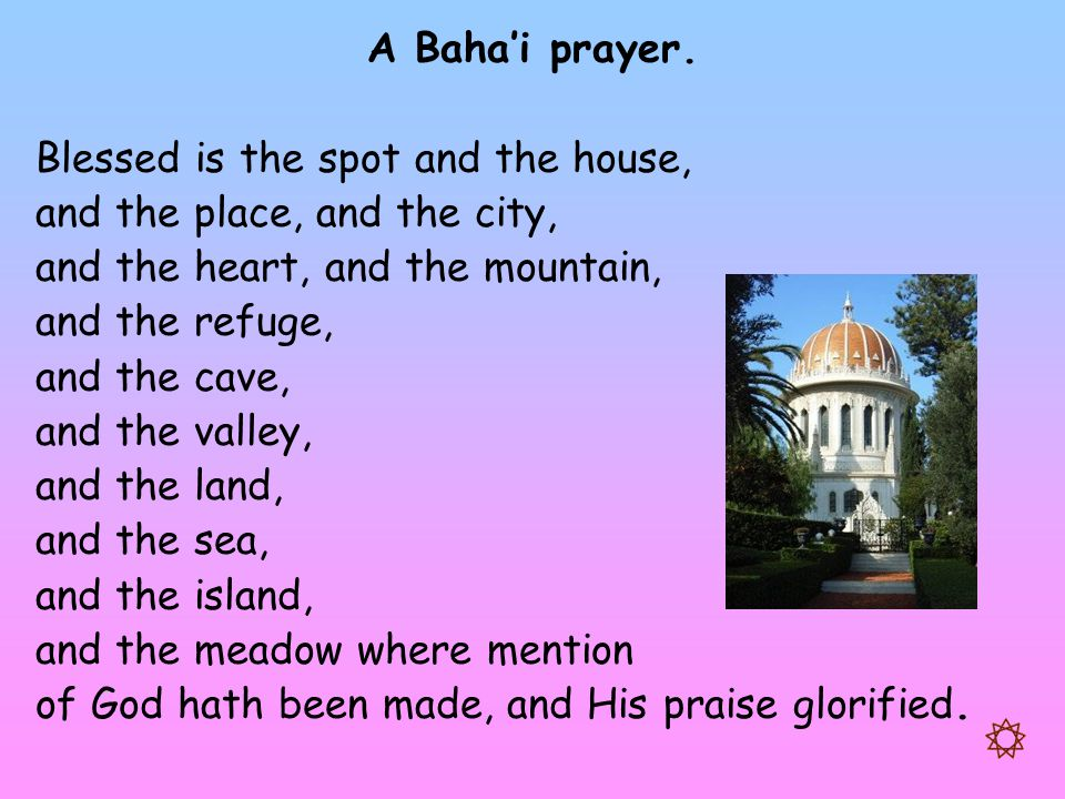 A Baha'i prayer. Blessed is the spot and the house, and the place, and the city, and the heart, and the mountain,