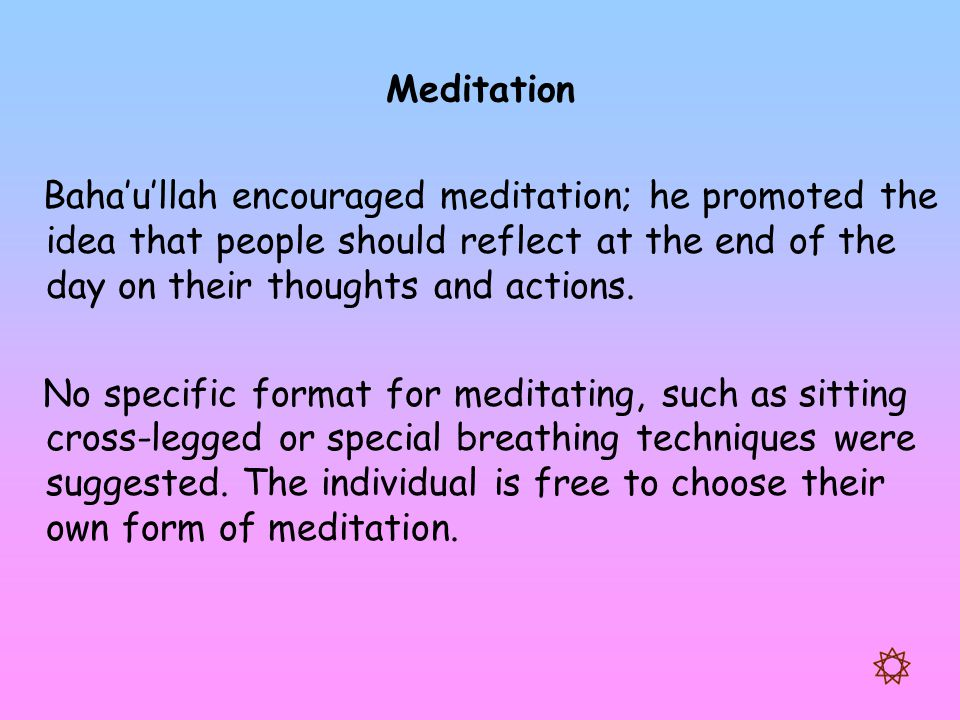 Meditation Baha'u'llah encouraged meditation; he promoted the idea that people should reflect at the end of the day on their thoughts and actions.