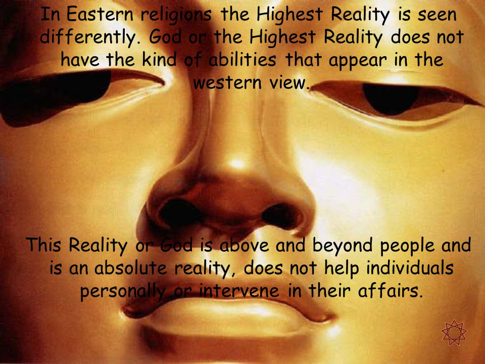 In Eastern religions the Highest Reality is seen differently