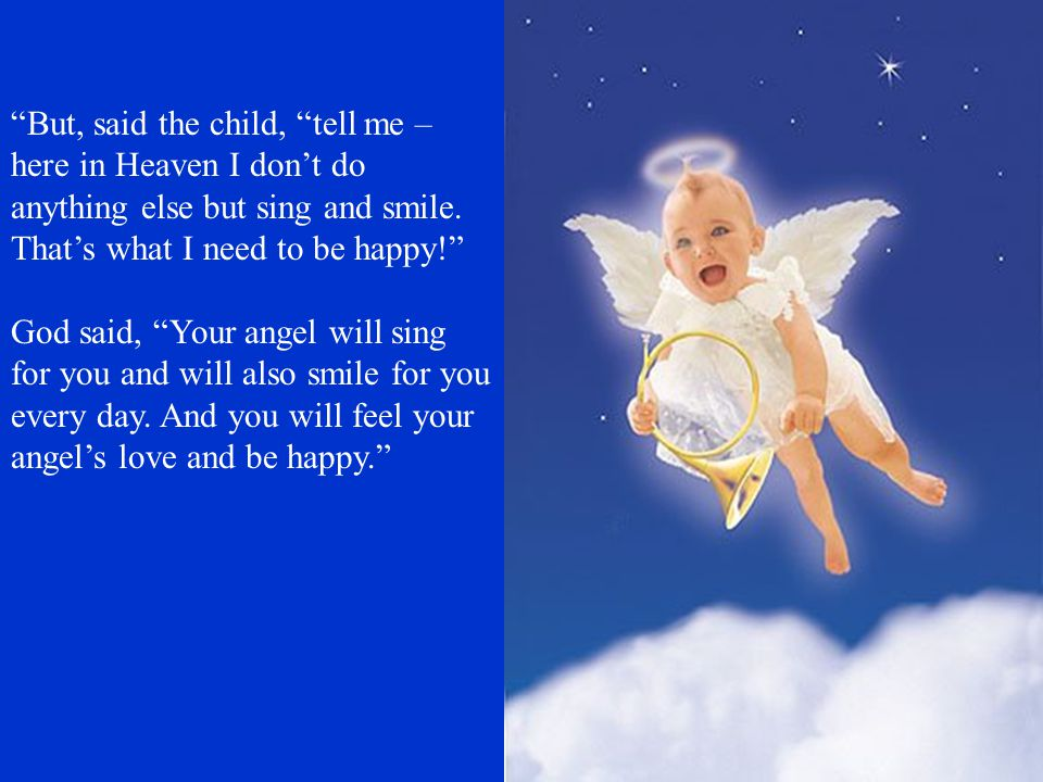 But, said the child, tell me – here in Heaven I don't do anything else but sing and smile. That's what I need to be happy!