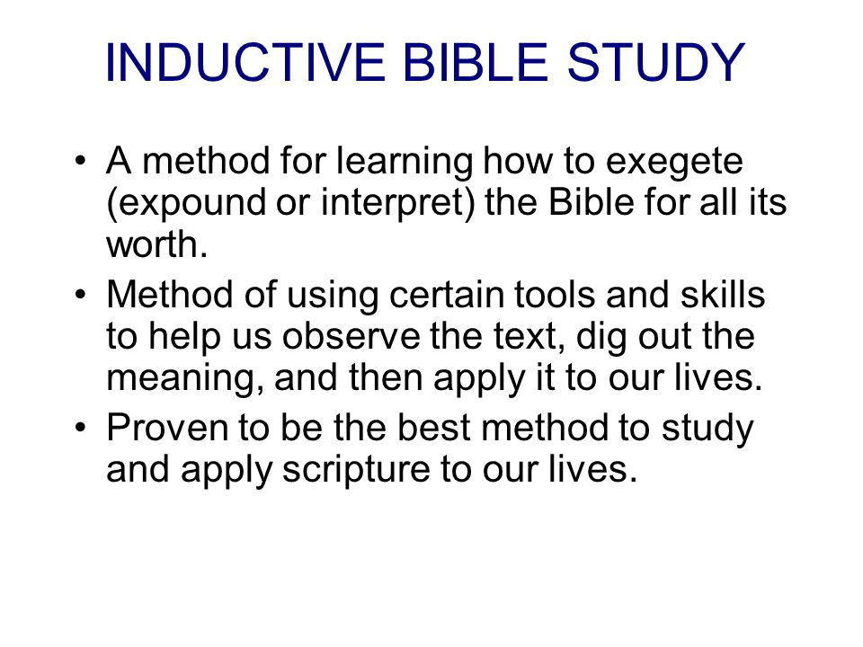 INDUCTIVE BIBLE STUDY A method for learning how to exegete (expound or interpret) the Bible for all its worth.