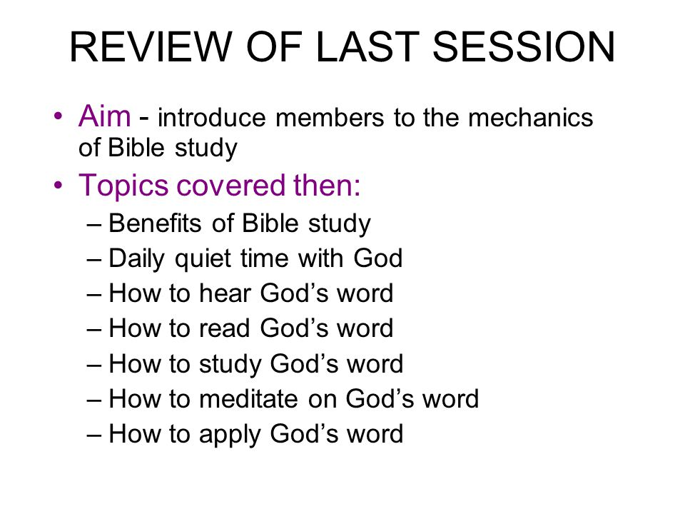 REVIEW OF LAST SESSION Aim - introduce members to the mechanics of Bible study. Topics covered then: