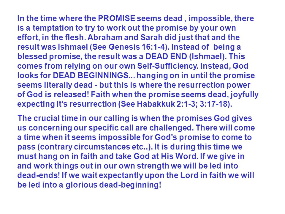 In the time where the PROMISE seems dead , impossible, there is a temptation to try to work out the promise by your own effort, in the flesh. Abraham and Sarah did just that and the result was Ishmael (See Genesis 16:1-4). Instead of being a blessed promise, the result was a DEAD END (Ishmael). This comes from relying on our own Self-Sufficiency. Instead, God looks for DEAD BEGINNINGS... hanging on in until the promise seems literally dead - but this is where the resurrection power of God is released! Faith when the promise seems dead, joyfully expecting it s resurrection (See Habakkuk 2:1-3; 3:17-18).