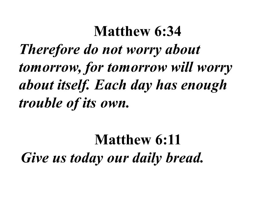 Matthew 6:34 Therefore do not worry about tomorrow, for tomorrow will worry about itself. Each day has enough trouble of its own.