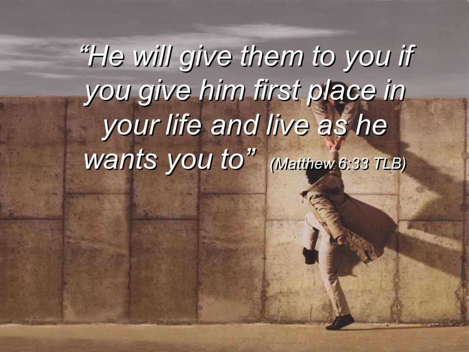 He will give them to you if you give him first place in your life and live as he wants you to (Matthew 6:33 TLB)