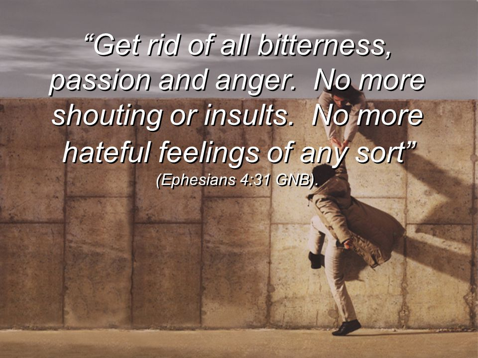 Get rid of all bitterness, passion and anger
