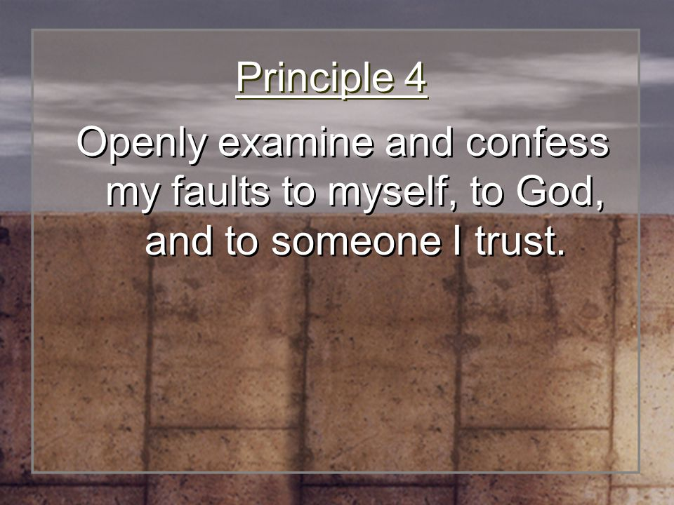 Principle 4 Openly examine and confess my faults to myself, to God, and to someone I trust.