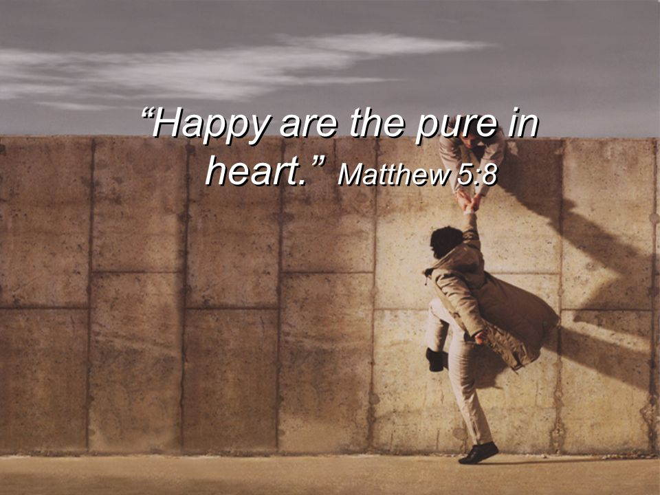 Happy are the pure in heart. Matthew 5:8