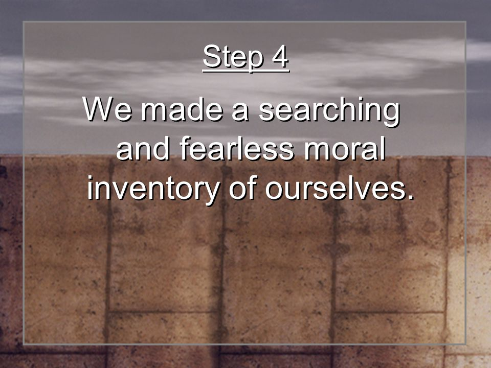 We made a searching and fearless moral inventory of ourselves.