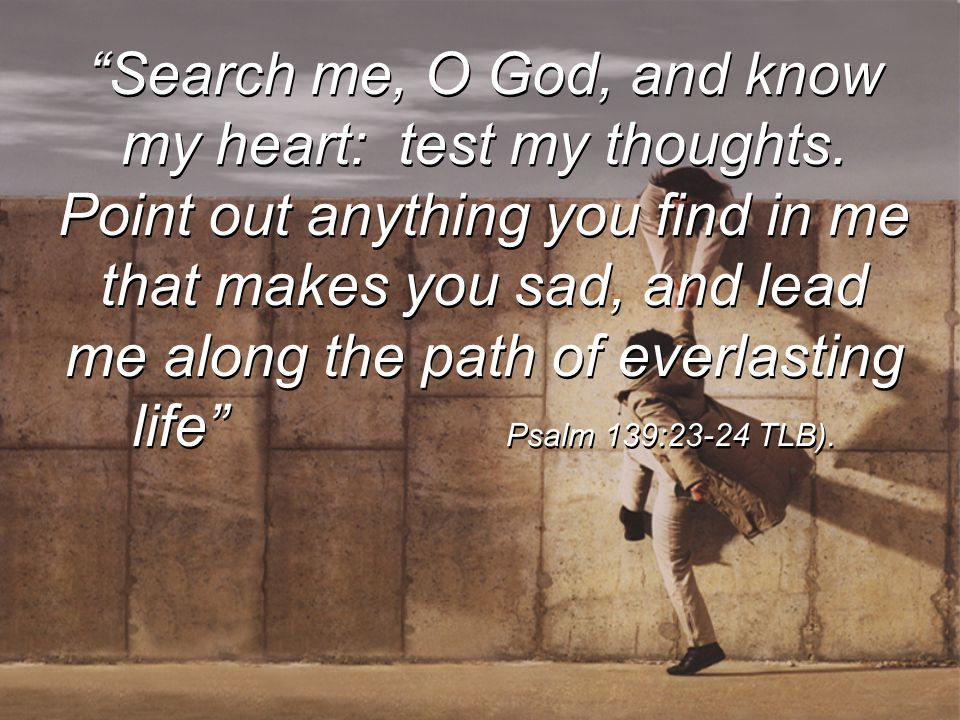 Search me, O God, and know my heart: test my thoughts