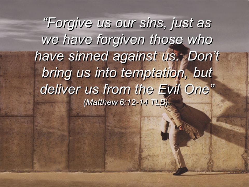 Forgive us our sins, just as we have forgiven those who have sinned against us.