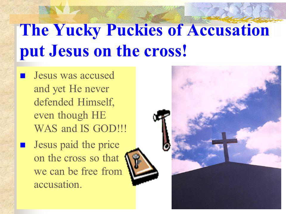 The Yucky Puckies of Accusation put Jesus on the cross!