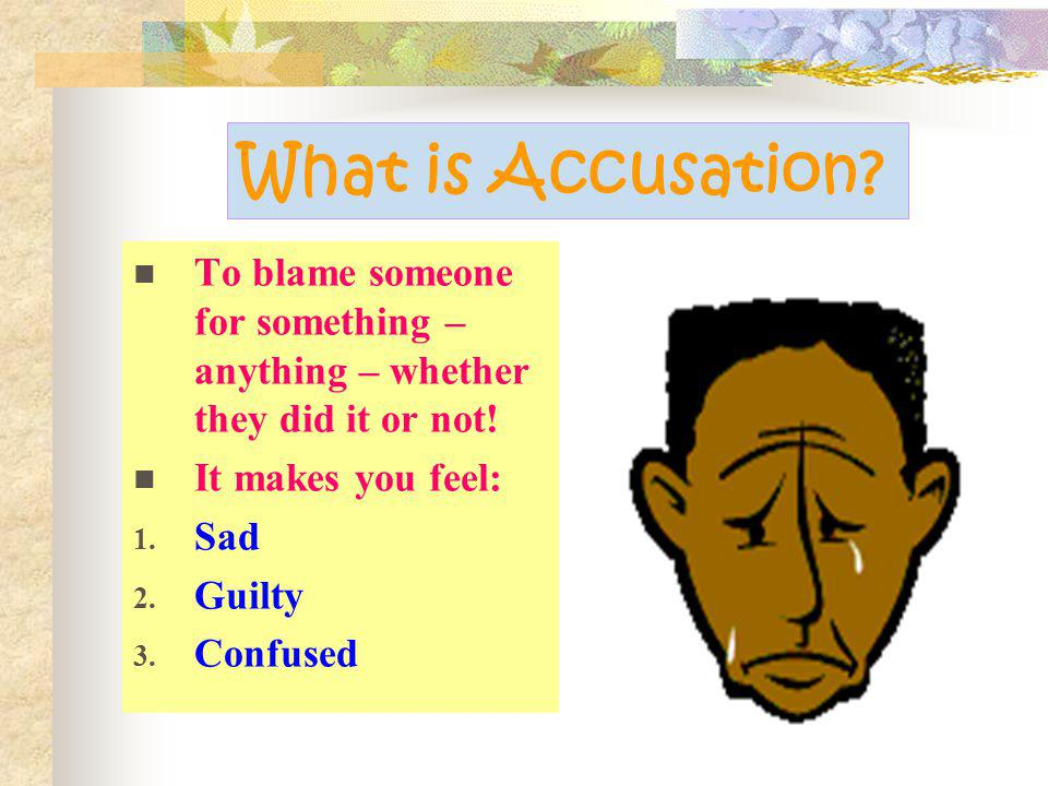 What is Accusation To blame someone for something – anything – whether they did it or not! It makes you feel: