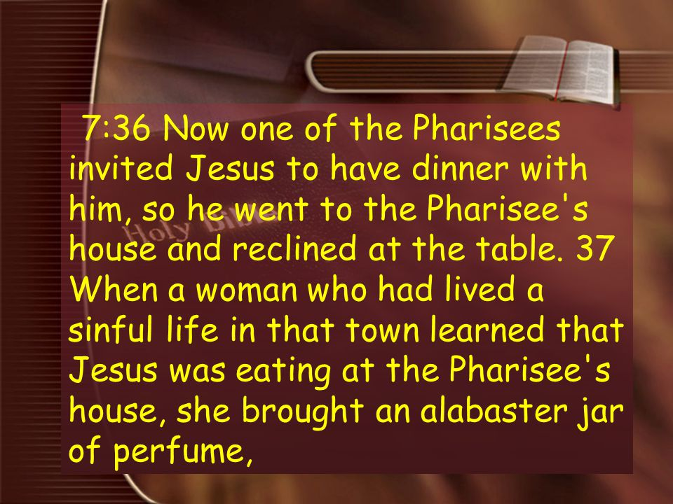 7:36 Now one of the Pharisees invited Jesus to have dinner with him, so he went to the Pharisee s house and reclined at the table.