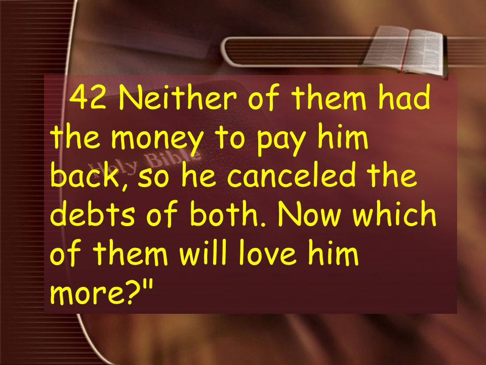 42 Neither of them had the money to pay him back, so he canceled the debts of both.