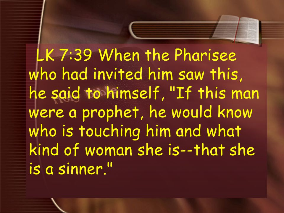 LK 7:39 When the Pharisee who had invited him saw this, he said to himself, If this man were a prophet, he would know who is touching him and what kind of woman she is--that she is a sinner.