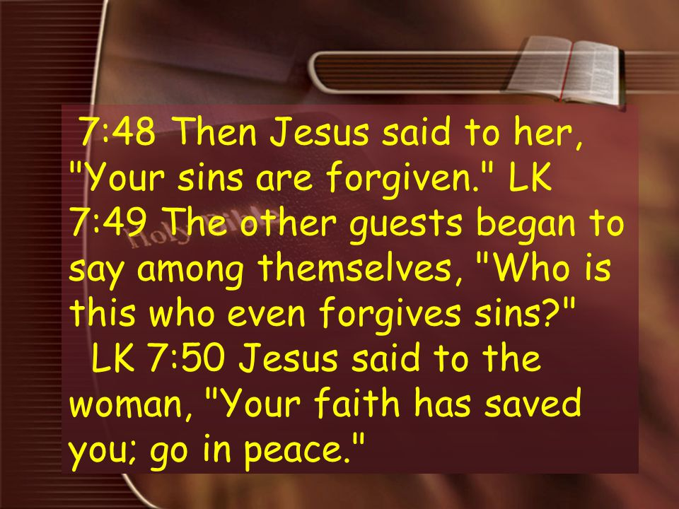7:48 Then Jesus said to her, Your sins are forgiven