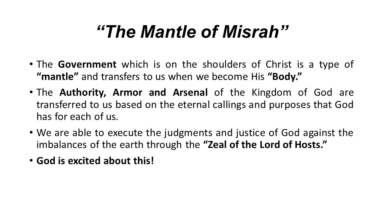 The Mantle of Misrah The Government which is on the shoulders of Christ is a type of mantle and transfers to us when we become His Body.