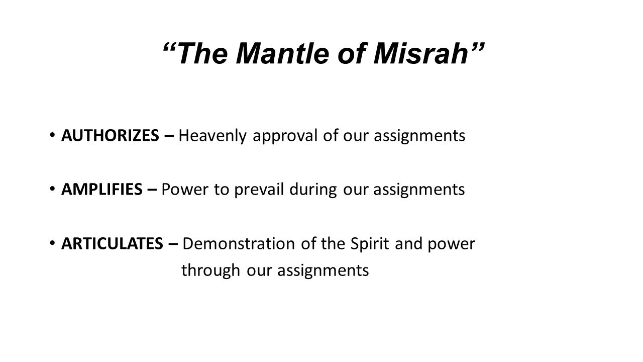 The Mantle of Misrah AUTHORIZES – Heavenly approval of our assignments. AMPLIFIES – Power to prevail during our assignments.