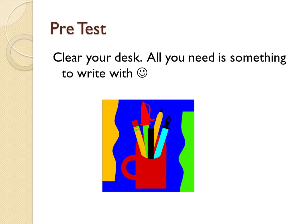 Pre Test Clear your desk. All you need is something to write with 