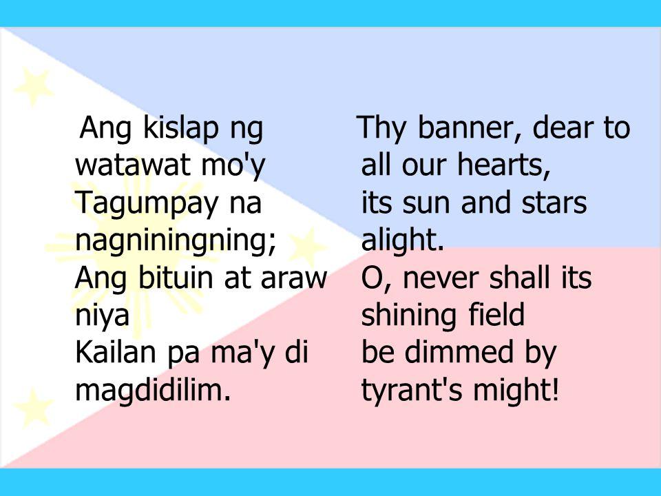 Ang kislap ng watawat mo y Tagumpay na nagniningning; Ang bituin at araw niya Kailan pa ma y di magdidilim.
