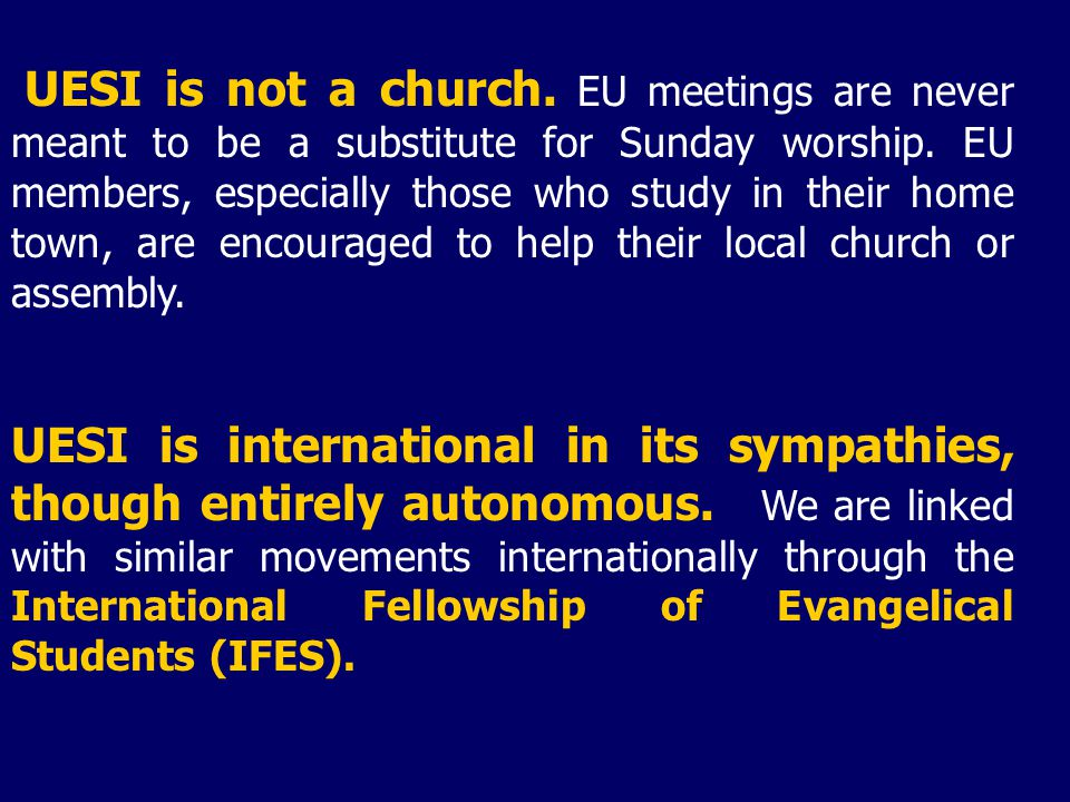 UESI is not a church. EU meetings are never meant to be a substitute for Sunday worship. EU members, especially those who study in their home town, are encouraged to help their local church or assembly.