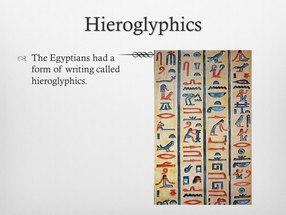 Hieroglyphics The Egyptians had a form of writing called hieroglyphics.
