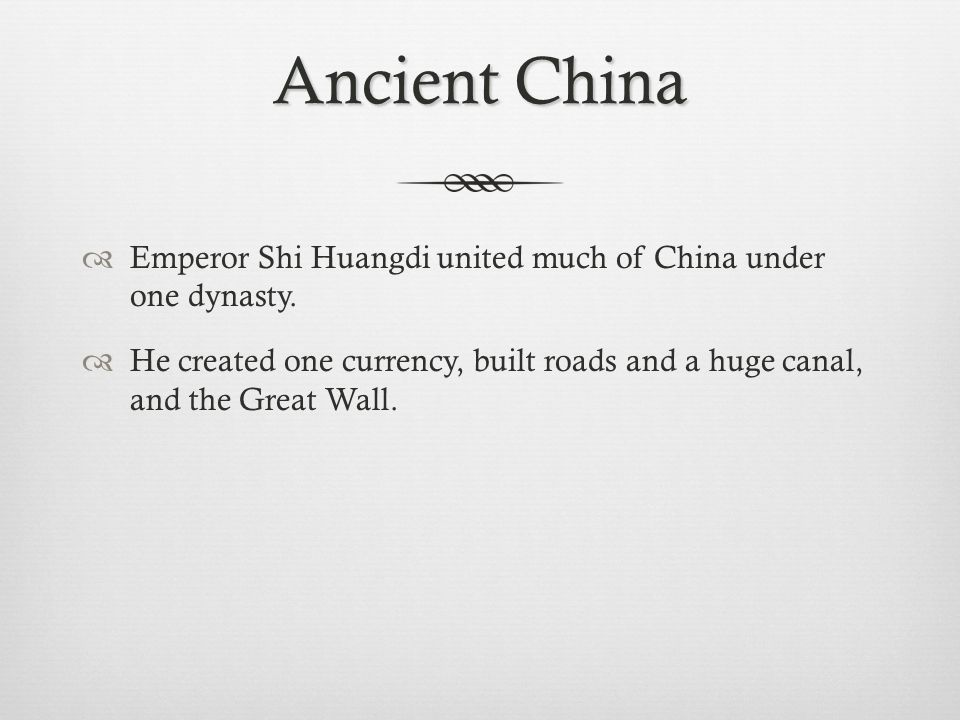 Ancient China Emperor Shi Huangdi united much of China under one dynasty.