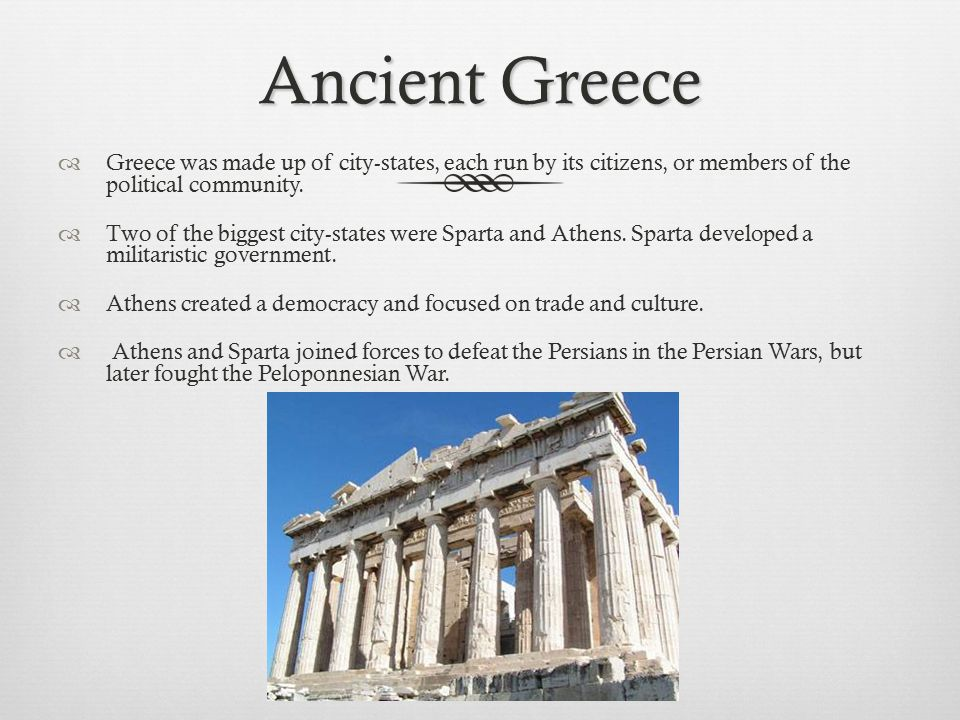 Ancient Greece Greece was made up of city-states, each run by its citizens, or members of the political community.
