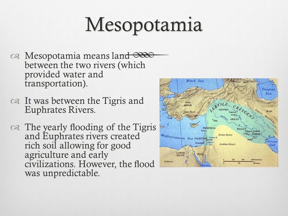 Mesopotamia Mesopotamia means land between the two rivers (which provided water and transportation).