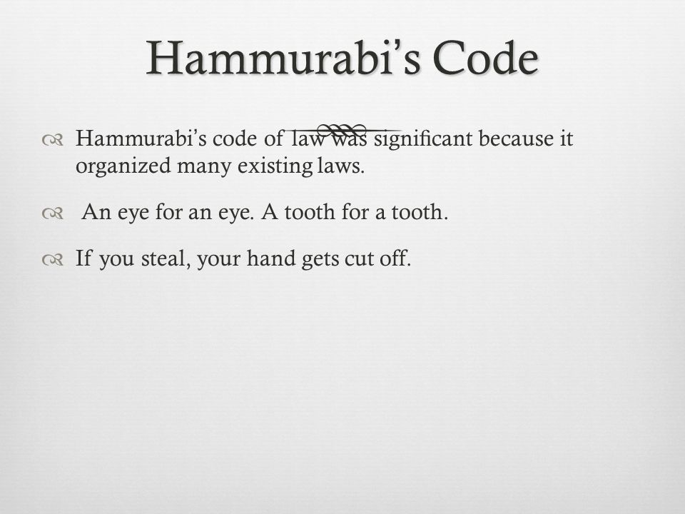 Hammurabi's Code Hammurabi's code of law was significant because it organized many existing laws. An eye for an eye. A tooth for a tooth.