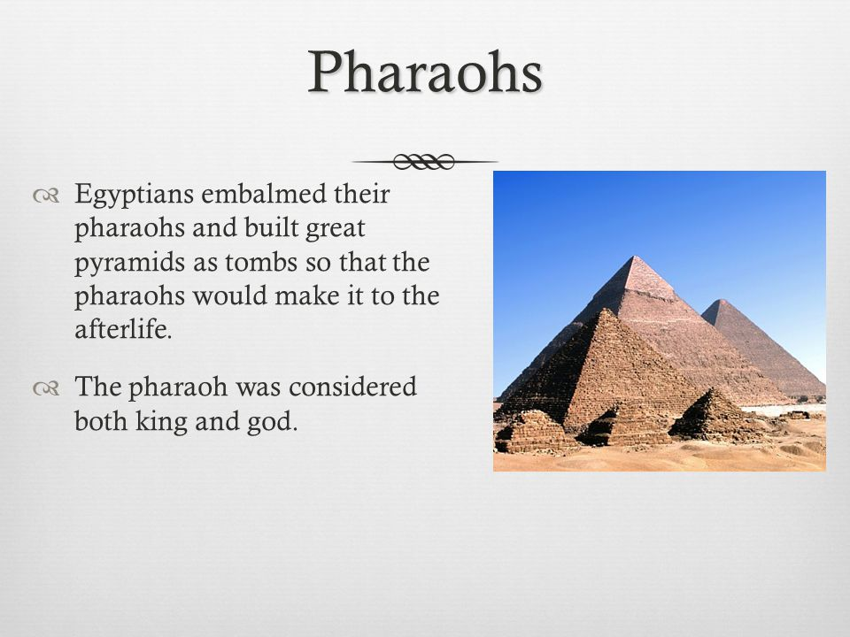 Pharaohs Egyptians embalmed their pharaohs and built great pyramids as tombs so that the pharaohs would make it to the afterlife.