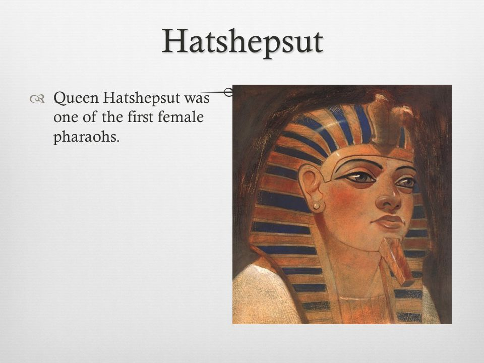 Hatshepsut Queen Hatshepsut was one of the first female pharaohs.