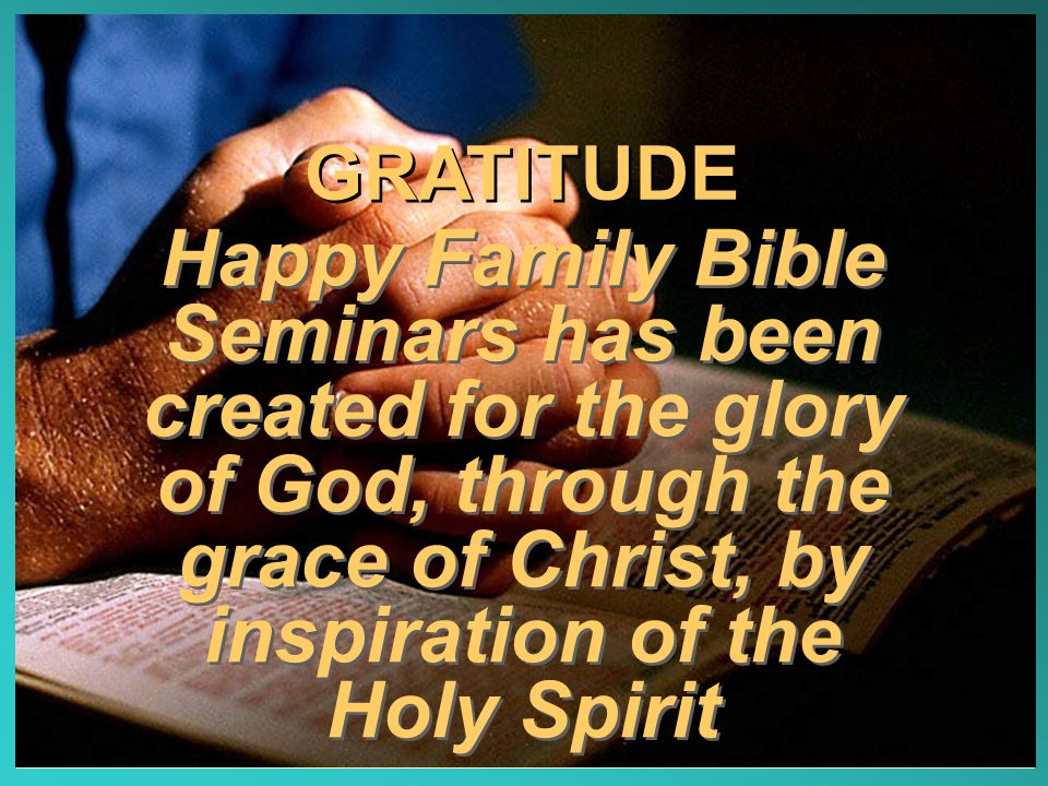 GRATITUDE Happy Family Bible Seminars has been created for the glory of God, through the grace of Christ, by inspiration of the Holy Spirit.