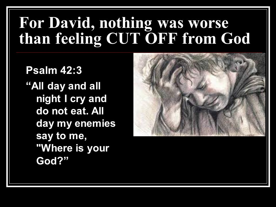 For David, nothing was worse than feeling CUT OFF from God