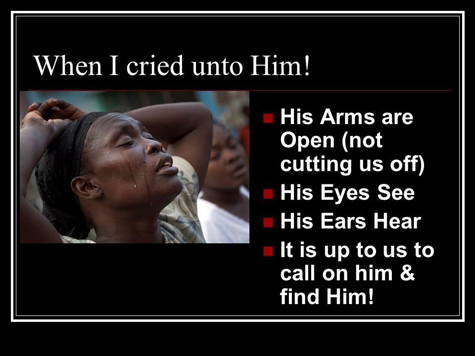 When I cried unto Him! His Arms are Open (not cutting us off)