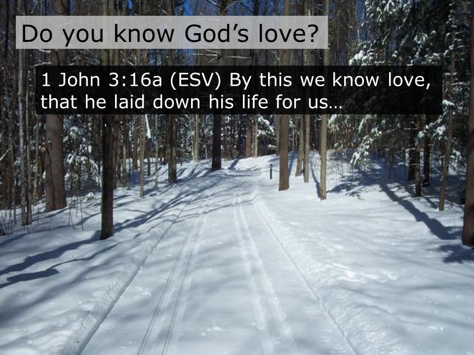 Do you know God's love 1 John 3:16a (ESV) By this we know love, that he laid down his life for us…
