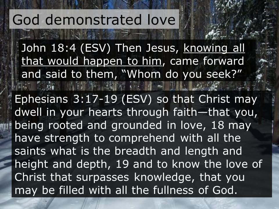 God demonstrated love John 18:4 (ESV) Then Jesus, knowing all that would happen to him, came forward and said to them, Whom do you seek