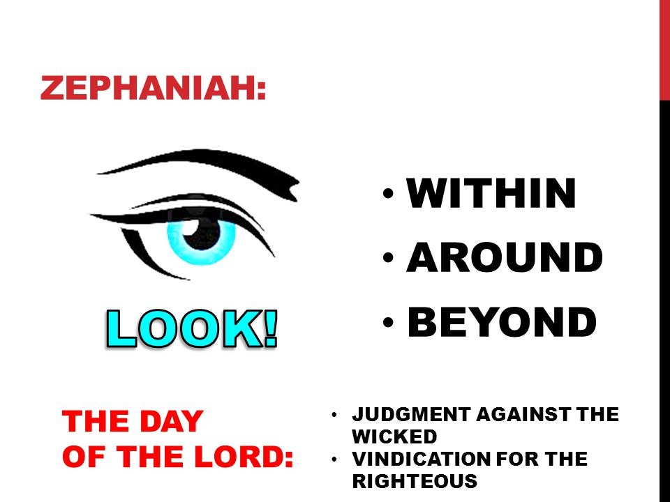 LOOK! WITHIN AROUND BEYOND Zephaniah: THE DAY OF THE LORD: