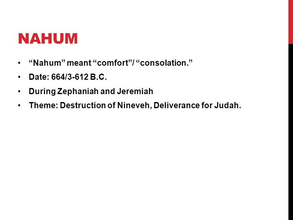 Nahum Nahum meant comfort / consolation. Date: 664/3-612 B.C.