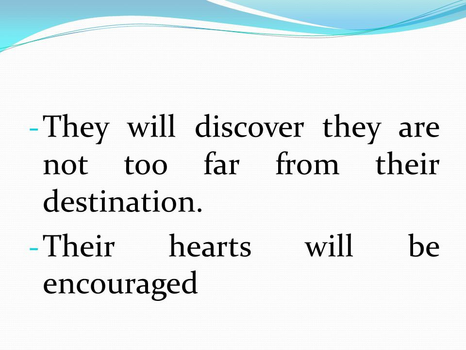 They will discover they are not too far from their destination.