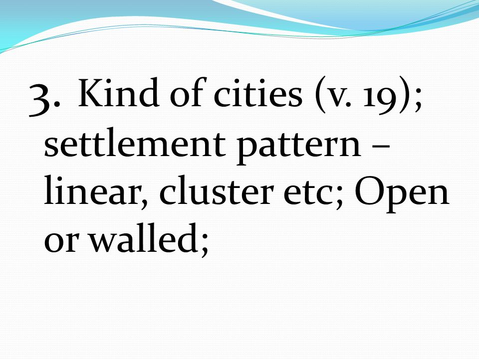 3. Kind of cities (v. 19); settlement pattern – linear, cluster etc; Open or walled;