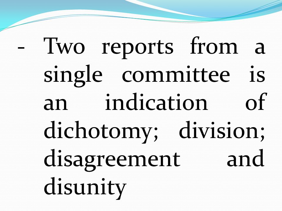 - Two reports from a single committee is an indication of dichotomy; division; disagreement and disunity