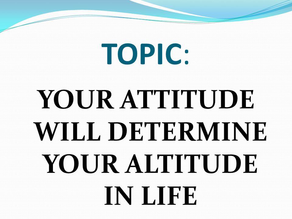 YOUR ATTITUDE WILL DETERMINE YOUR ALTITUDE IN LIFE