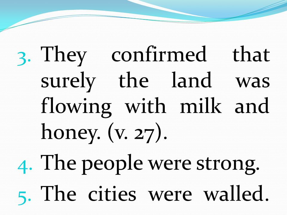 They confirmed that surely the land was flowing with milk and honey. (v. 27).