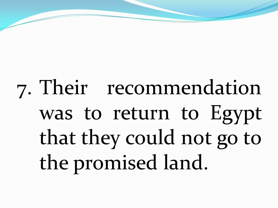 7. Their recommendation was to return to Egypt that they could not go to the promised land.