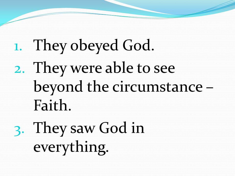 They obeyed God. They were able to see beyond the circumstance – Faith. They saw God in everything.